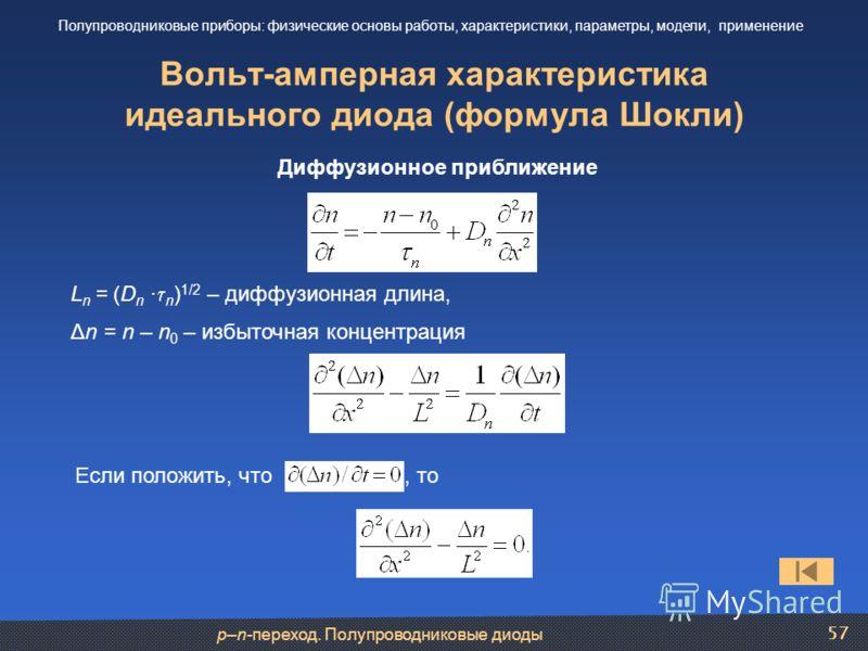 p–n-переход. Полупроводниковые диоды 57 Вольт-амперная характеристика идеального диода (формула Шокли) Полупроводниковые приборы: физические основы работы, характеристики, параметры, модели, применение Диффузионное приближение L n = (D n · n ) 1/2 –