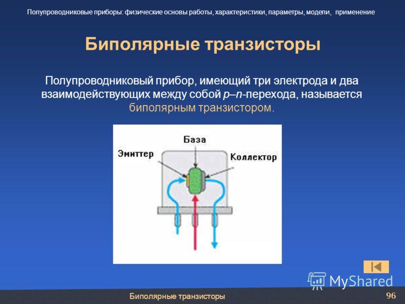 Биполярные транзисторы 96 Биполярные транзисторы Полупроводниковые приборы: физические основы работы, характеристики, параметры, модели, применение Полупроводниковый прибор, имеющий три электрода и два взаимодействующих между собой p–n-перехода, назы