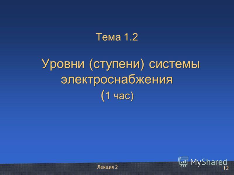 12 Уровни (ступени) системы электроснабжения ( 1 час) Тема 1.2 Уровни (ступени) системы электроснабжения ( 1 час) Лекция 2