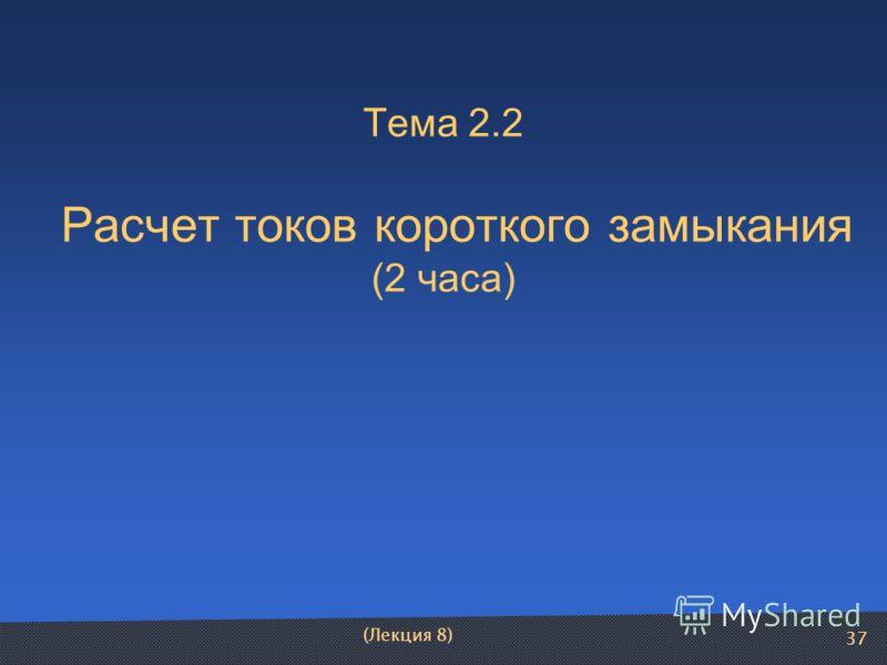 37 Тема 2.2 Расчет токов короткого замыкания (2 часа) (Лекция 8)