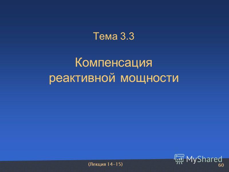 60 (Лекция 14-15) Тема 3.3 Компенсация реактивной мощности