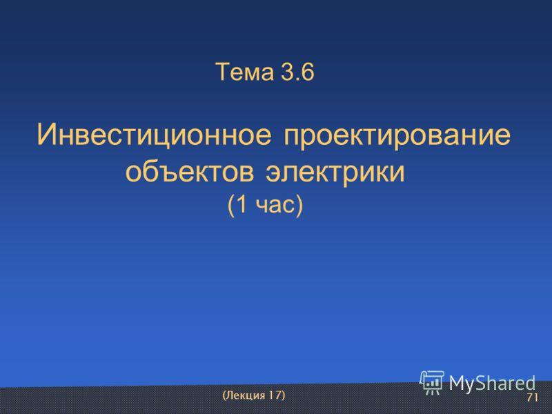 71 Тема 3.6 Инвестиционное проектирование объектов электрики (1 час) (Лекция 17)
