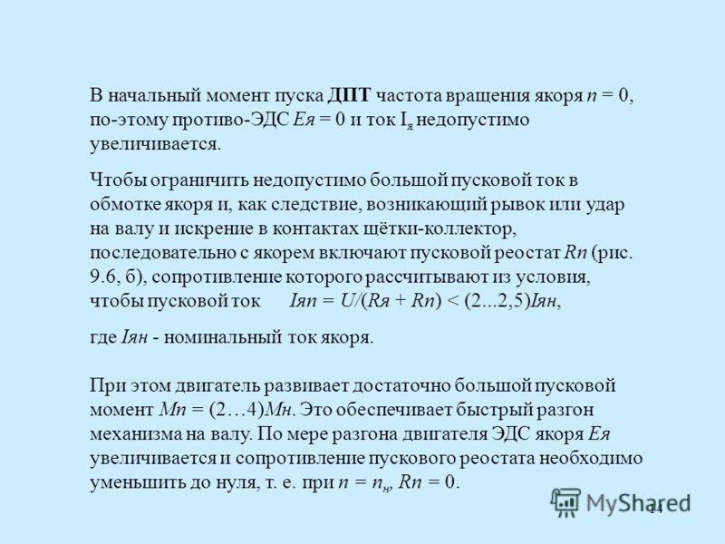 14 В начальный момент пуска ДПТ частота вращения якоря n = 0, по-этому противо-ЭДС Ея = 0 и ток I я недопустимо увеличивается. Чтобы ограничить недопустимо большой пусковой ток в обмотке якоря и, как следствие, возникающий рывок или удар на валу и ис
