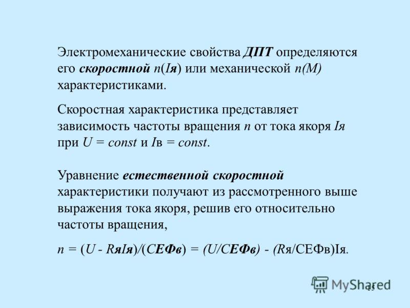 15 Электромеханические свойства ДПТ определяются его скоростной n(Iя) или механической n(M) характеристиками. Скоростная характеристика представляет зависимость частоты вращения n от тока якоря Iя при U = const и Iв = const. Уравнение естественной ск