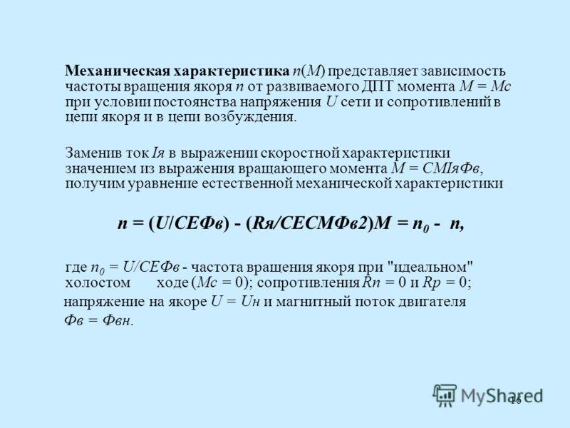 16 Механическая характеристика n(M) представляет зависимость частоты вращения якоря n от развиваемого ДПТ момента М = Мс при условии постоянства напряжения U сети и сопротивлений в цепи якоря и в цепи возбуждения. Заменив ток Iя в выражении скоростно