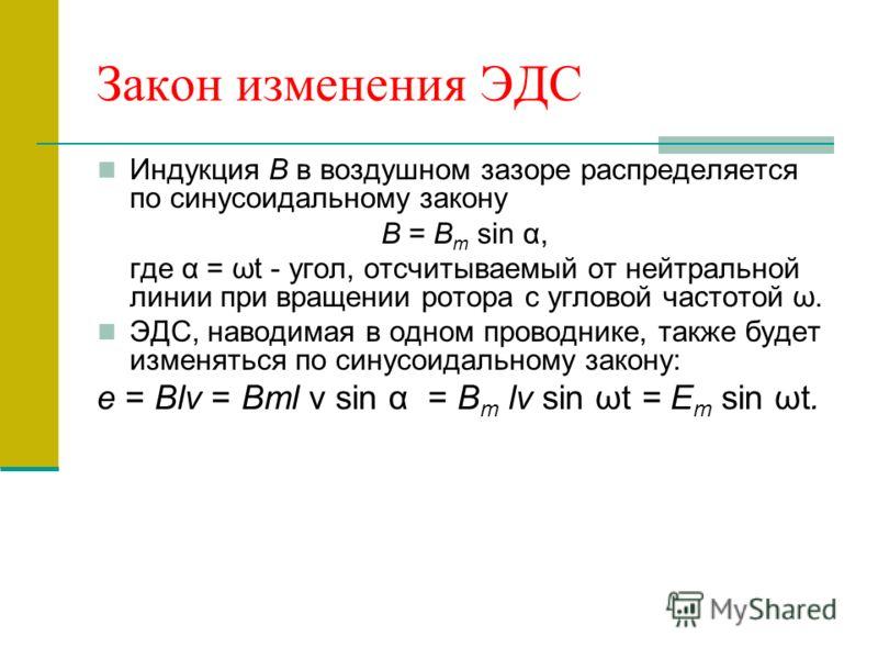 Закон изменения ЭДС Индукция В в воздушном зазоре распределяется по синусоидальному закону В = В т sin α, где α = ωt - угол, отсчитываемый от нейтральной линии при вращении ротора с угловой частотой ω. ЭДС, наводимая в одном проводнике, также будет и