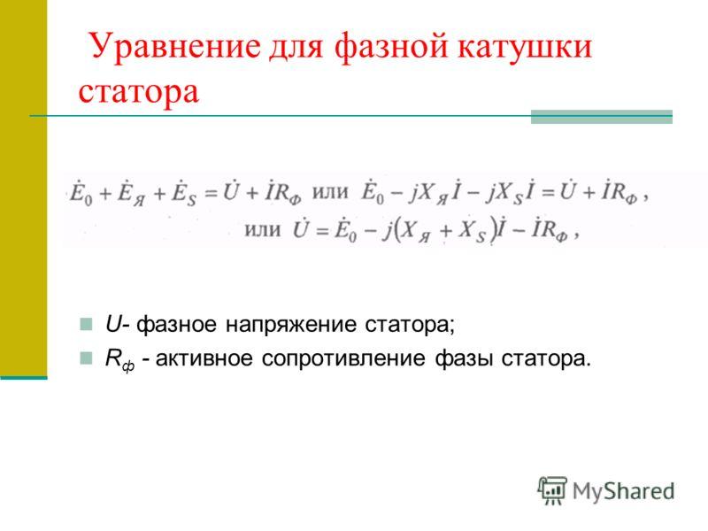Уравнение для фазной катушки статора U- фазное напряжение статора; R ф - активное сопротивление фазы статора.