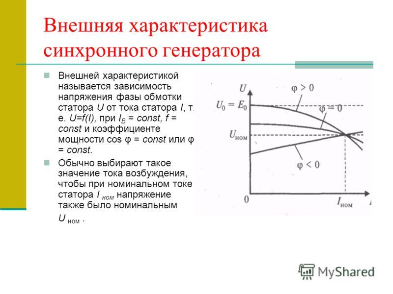 Внешняя характеристика синхронного генератора Внешней характеристикой называется зависимость напряжения фазы обмотки статора U oт тока статора I, т. е. U=f(I), при I В = const, f = const и коэффициенте мощности cos φ = const или φ = const. Обычно выб