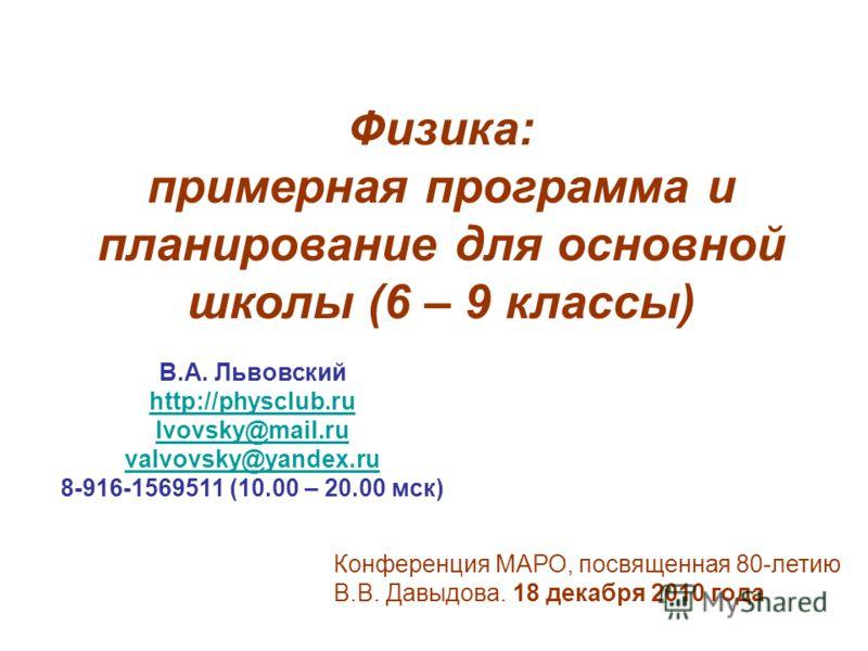 Конференция МАРО, посвященная 80-летию В.В. Давыдова. 18 декабря 2010 года В.А. Львовский http://physclub.ru lvovsky@mail.ru valvovsky@yandex.ru 8-916-1569511 (10.00 – 20.00 мск) Физика: примерная программа и планирование для основной школы (6 – 9 кл