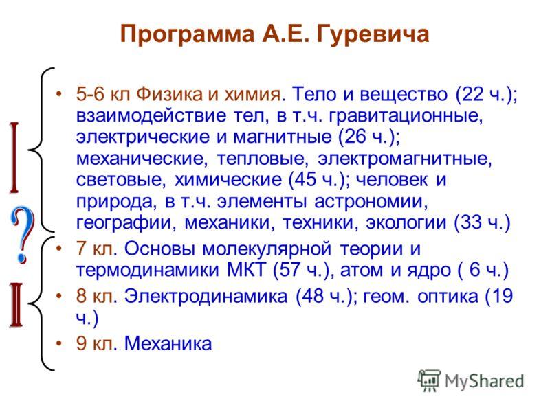Программа А.Е. Гуревича 5-6 кл Физика и химия. Тело и вещество (22 ч.); взаимодействие тел, в т.ч. гравитационные, электрические и магнитные (26 ч.); механические, тепловые, электромагнитные, световые, химические (45 ч.); человек и природа, в т.ч. эл
