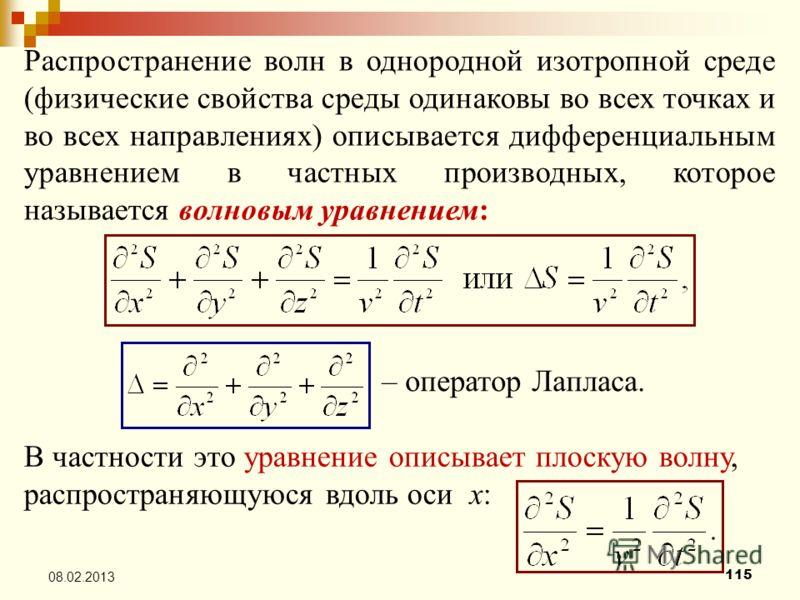 115 08.02.2013 Распространение волн в однородной изотропной среде (физические свойства среды одинаковы во всех точках и во всех направлениях) описывается дифференциальным уравнением в частных производных, которое называется волновым уравнением: – опе
