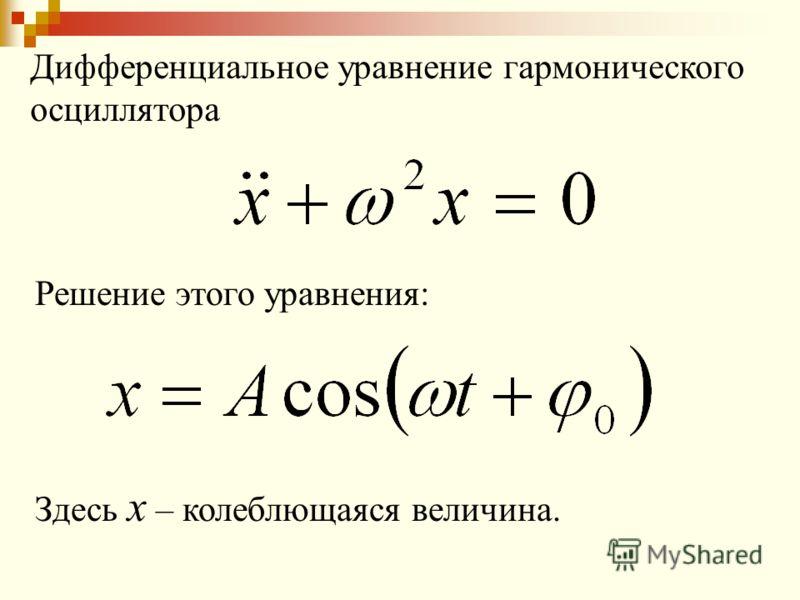 Дифференциальное уравнение гармонического осциллятора Решение этого уравнения: Здесь x – колеблющаяся величина.