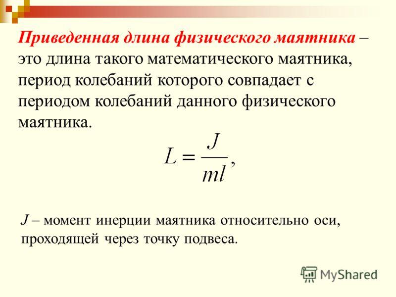 J – момент инерции маятника относительно оси, проходящей через точку подвеса. Приведенная длина физического маятника – это длина такого математического маятника, период колебаний которого совпадает с периодом колебаний данного физического маятника.