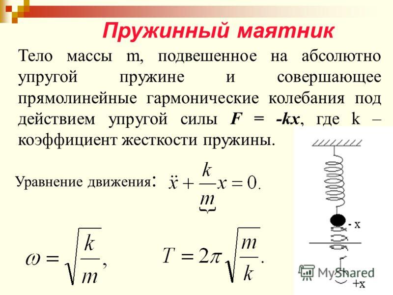 Пружинный маятник Тело массы m, подвешенное на абсолютно упругой пружине и совершающее прямолинейные гармонические колебания под действием упругой силы F = -kx, где k – коэффициент жесткости пружины. Уравнение движения :