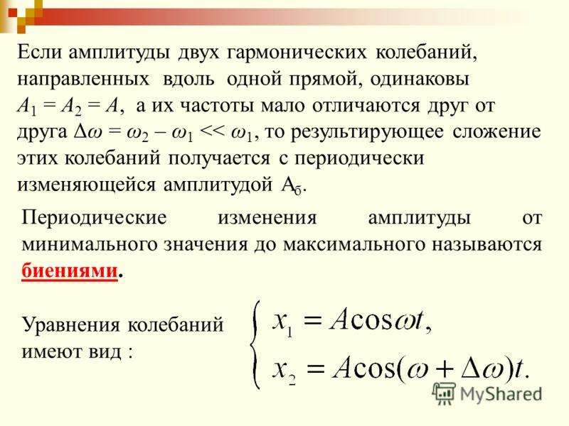Если амплитуды двух гармонических колебаний, направленных вдоль одной прямой, одинаковы А 1 = А 2 = А, а их частоты мало отличаются друг от друга Δω = ω 2 – ω 1