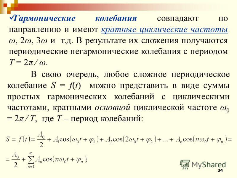 34 Гармонические колебания совпадают по направлению и имеют кратные циклические частоты ω, 2ω, 3ω и т.д. В результате их сложения получаются периодические негармонические колебания с периодом Т = 2π ω. В свою очередь, любое сложное периодическое коле