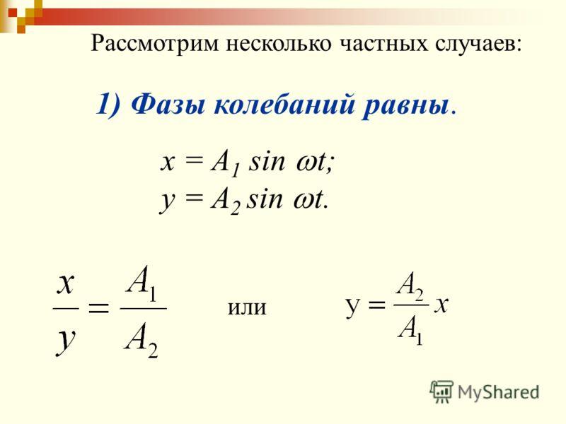 Рассмотрим несколько частных случаев: 1) Фазы колебаний равны. x = A 1 sin t; y = A 2 sin t. или