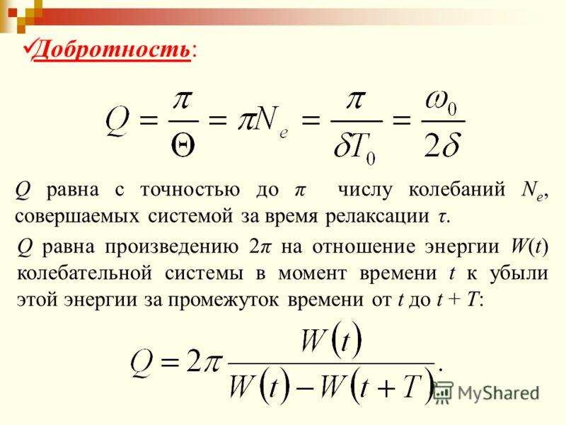 Добротность: Q равна с точностью до π числу колебаний N e, совершаемых системой за время релаксации τ. Q равна произведению 2π на отношение энергии W(t) колебательной системы в момент времени t к убыли этой энергии за промежуток времени от t до t + T