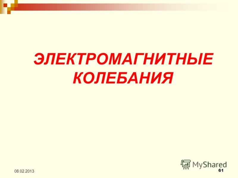 ЭЛЕКТРОМАГНИТНЫЕ КОЛЕБАНИЯ 61 08.02.2013