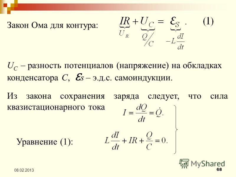 68 08.02.2013 Закон Ома для контура: U C – разность потенциалов (напряжение) на обкладках конденсатора С, Ɛ s – э.д.с. самоиндукции. Из закона сохранения заряда следует, что сила квазистационарного тока Уравнение (1):
