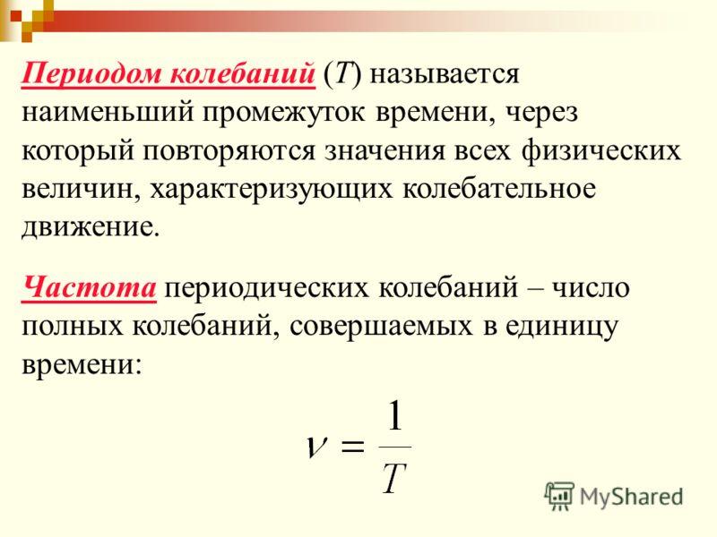 Периодом колебаний (Т) называется наименьший промежуток времени, через который повторяются значения всех физических величин, характеризующих колебательное движение. Частота периодических колебаний – число полных колебаний, совершаемых в единицу време