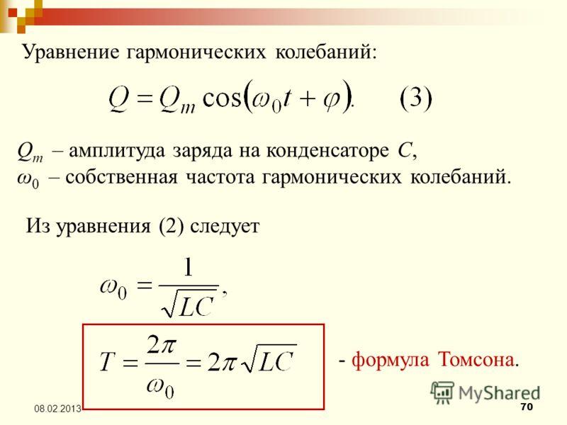 70 08.02.2013 Уравнение гармонических колебаний: Q m – амплитуда заряда на конденсаторе С, ω 0 – собственная частота гармонических колебаний. Из уравнения (2) следует - формула Томсона.