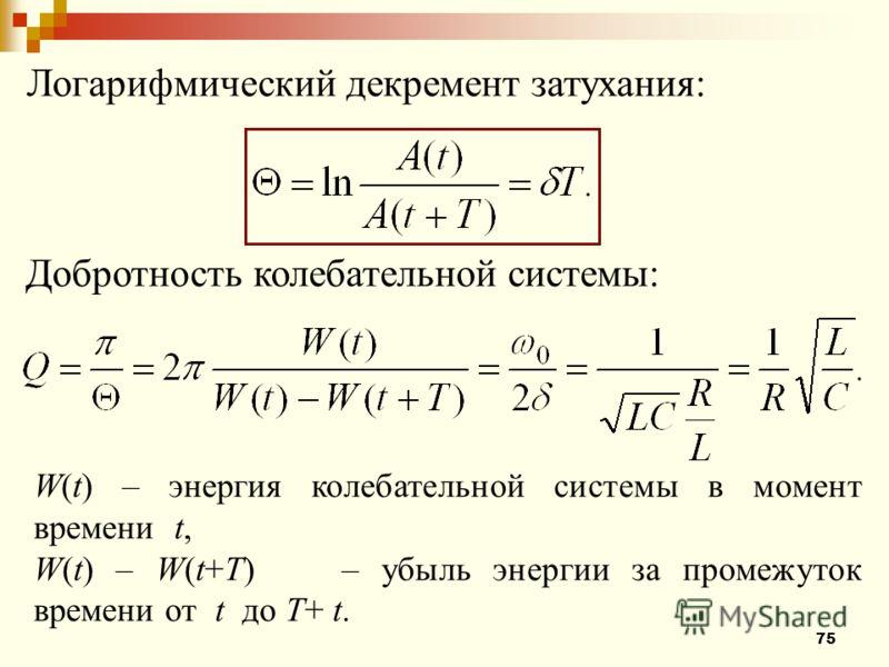 75 Логарифмический декремент затухания: Добротность колебательной системы: W(t)– энергия колебательной системы в момент времени t, W(t) – W(t+T) – убыль энергии за промежуток времени от t до T+ t.