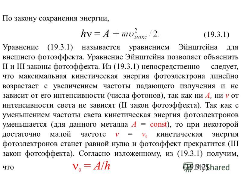 По закону сохранения энергии, h = A + (19.3.1) Уравнение (19.3.1) называется уравнением Эйнштейна для внешнего фотоэффекта. Уравнение Эйнштейна позволяет объяснить II и III законы фотоэффекта. Из (19.3.1) непосредственно следует, что максимальная кин