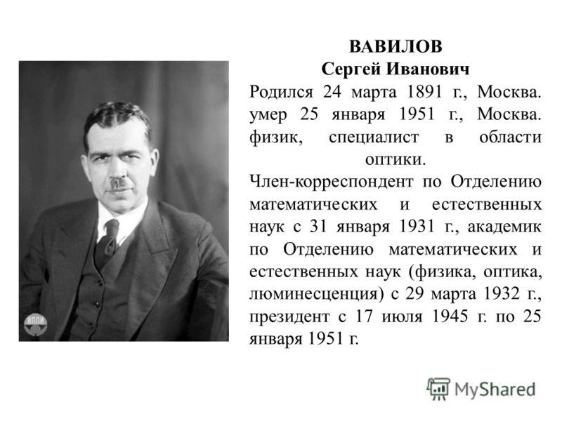 ВАВИЛОВ Сергей Иванович Родился 24 марта 1891 г., Москва. умер 25 января 1951 г., Москва. физик, специалист в области оптики. Член-корреспондент по Отделению математических и естественных наук с 31 января 1931 г., академик по Отделению математических