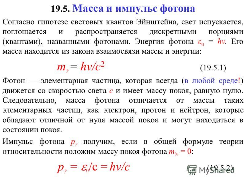 19.5. Масса и импульс фотона Согласно гипотезе световых квантов Эйнштейна, свет испускается, поглощается и распространяется дискретными порциями (квантами), названными фотонами. Энергия фотона ε 0 = hv. Его масса находится из закона взаимосвязи массы