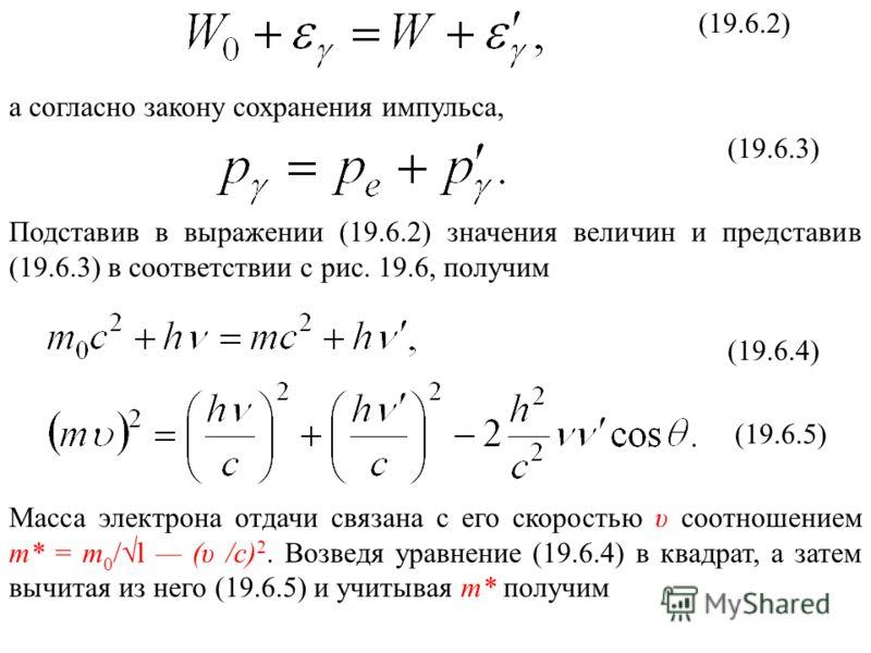 (19.6.2) а согласно закону сохранения импульса, (19.6.3) Подставив в выражении (19.6.2) значения величин и представив (19.6.3) в соответствии с рис. 19.6, получим (19.6.4) (19.6.5) Масса электрона отдачи связана с его скоростью υ соотношением m* = m