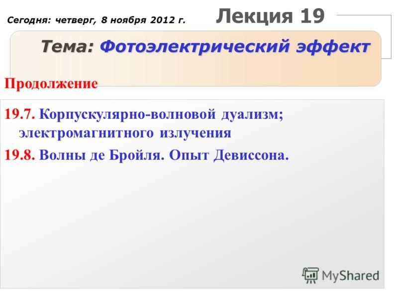 Лекция 19 Тема: Фотоэлектрический эффект Продолжение 19.7. Корпускулярно-волновой дуализм; электромагнитного излучения 19.8. Волны де Бройля. Опыт Девиссона. Сегодня: четверг, 8 ноября 2012 г.