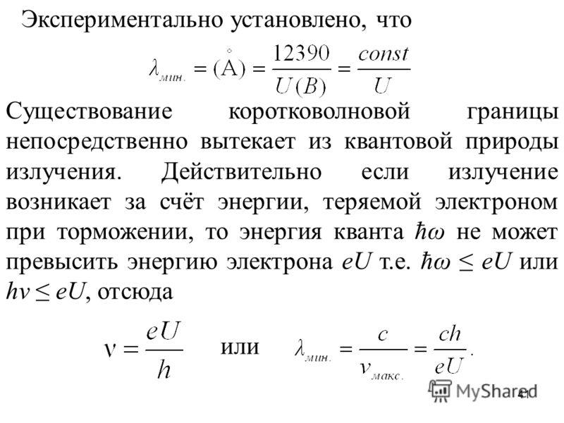 41 Экспериментально установлено, что Существование коротковолновой границы непосредственно вытекает из квантовой природы излучения. Действительно если излучение возникает за счёт энергии, теряемой электроном при торможении, то энергия кванта ħω не мо