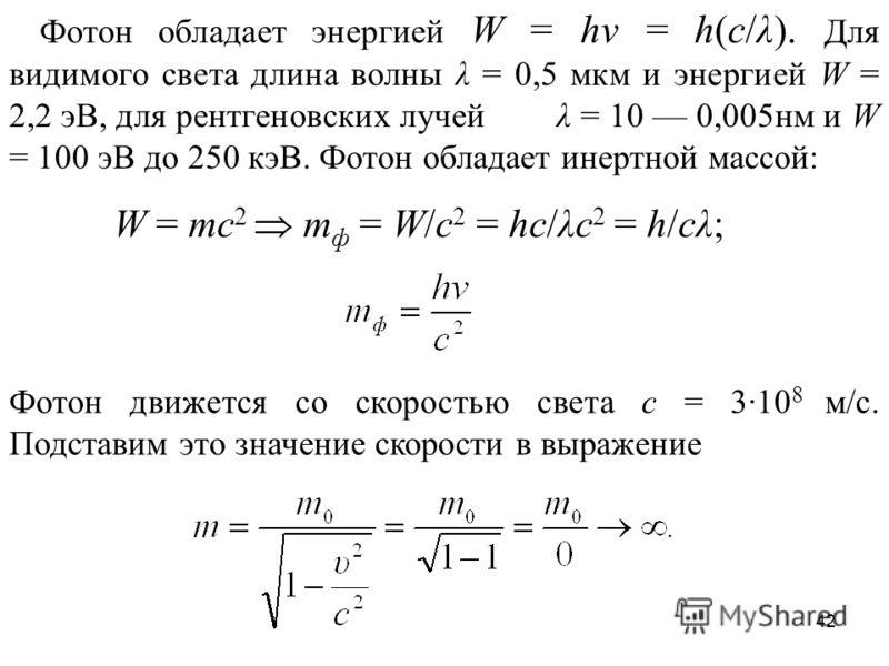42 Фотон обладает энергией W = hν = h(c/λ). Для видимого света длина волны λ = 0,5 мкм и энергией W = 2,2 эВ, для рентгеновских лучей λ = 10 0,005нм и W = 100 эВ до 250 кэВ. Фотон обладает инертной массой: W = mc 2 m ф = W/c 2 = hc/λc 2 = h/cλ; Фотон