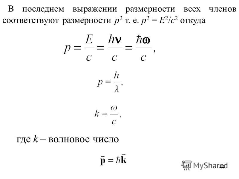 44 В последнем выражении размерности всех членов соответствуют размерности p 2 т. е. p 2 = E 2 /c 2 откуда где k – волновое число