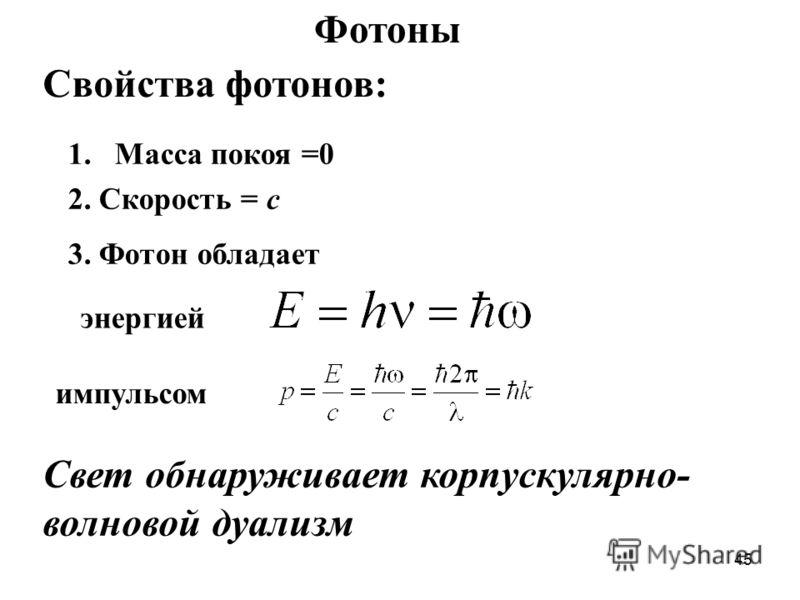45 Фотоны Свойства фотонов: 1.Масса покоя =0 2. Скорость = с 3. Фотон обладает энергией импульсом Свет обнаруживает корпускулярно- волновой дуализм