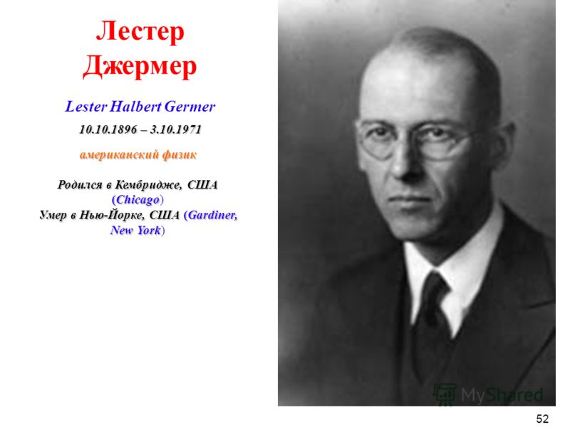 американский физик Родился в Кембридже, США (Chicago) Умер в Нью-Йорке, США (Gardiner, New York) Лестер Джермер Lester Halbert Germer 10.10.1896– 3.10.1971 10.10.1896 – 3.10.1971 52