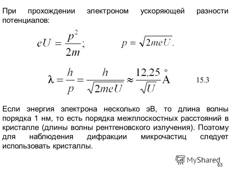 При прохождении электроном ускоряющей разности потенциалов: Если энергия электрона несколько эВ, то длина волны порядка 1 нм, то есть порядка межплоскостных расстояний в кристалле (длины волны рентгеновского излучения). Поэтому для наблюдения дифракц