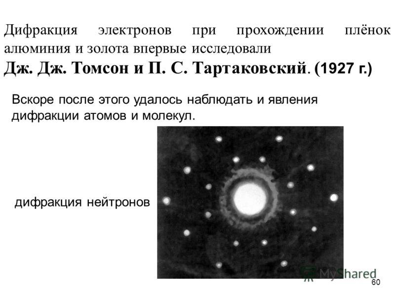 Дифракция электронов при прохождении плёнок алюминия и золота впервые исследовали Дж. Дж. Томсон и П. С. Тартаковский. ( 1927 г.) Вскоре после этого удалось наблюдать и явления дифракции атомов и молекул. дифракция нейтронов 60