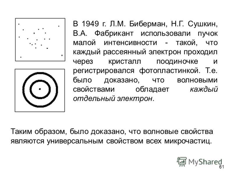 В 1949 г. Л.М. Биберман, Н.Г. Сушкин, В.А. Фабрикант использовали пучок малой интенсивности - такой, что каждый рассеянный электрон проходил через кристалл поодиночке и регистрировался фотопластинкой. Т.е. было доказано, что волновыми свойствами обла
