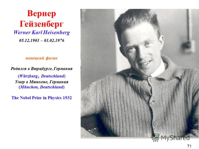 немецкий физик Родился в Вюрцбурге, Германия (Würzburg, D DD Deutschland) Умер в Мюнхене, Германия (München, Deutschland) The Nobel Prize in Physics 1932 Вернер Гейзенберг Werner Karl Heisenberg 05.12.1901– 01.02.1976 05.12.1901 – 01.02.1976 71