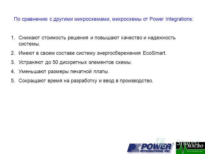 По сравнению с другими микросхемами, микросхемы от Power Integrations: 1.Снижают стоимость решения и повышают качество и надежность системы. 2.Имеют в своем составе систему энергосбережения EcoSmart. 3.Устраняют до 50 дискретных элементов схемы. 4.Ум
