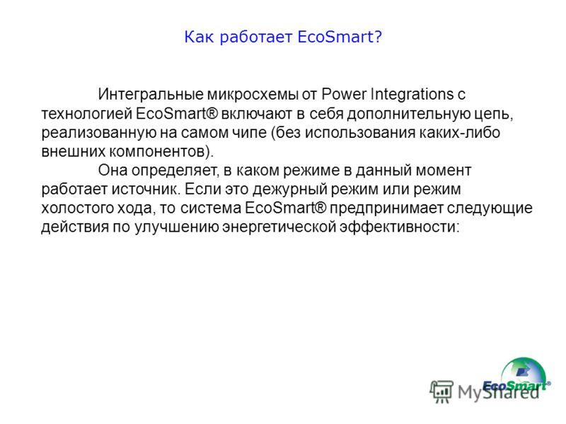 Как работает EcoSmart? Интегральные микросхемы от Power Integrations с технологией EcoSmart® включают в себя дополнительную цепь, реализованную на самом чипе (без использования каких-либо внешних компонентов). Она определяет, в каком режиме в данный