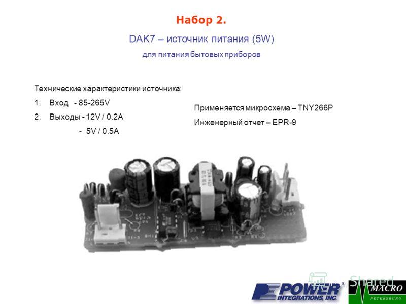 DAK7 – источник питания (5W) для питания бытовых приборов Применяется микросхема – TNY266P Инженерный отчет – EPR-9 Набор 2. Технические характеристики источника: 1.Вход - 85-265V 2.Выходы - 12V / 0.2A - 5V / 0.5A