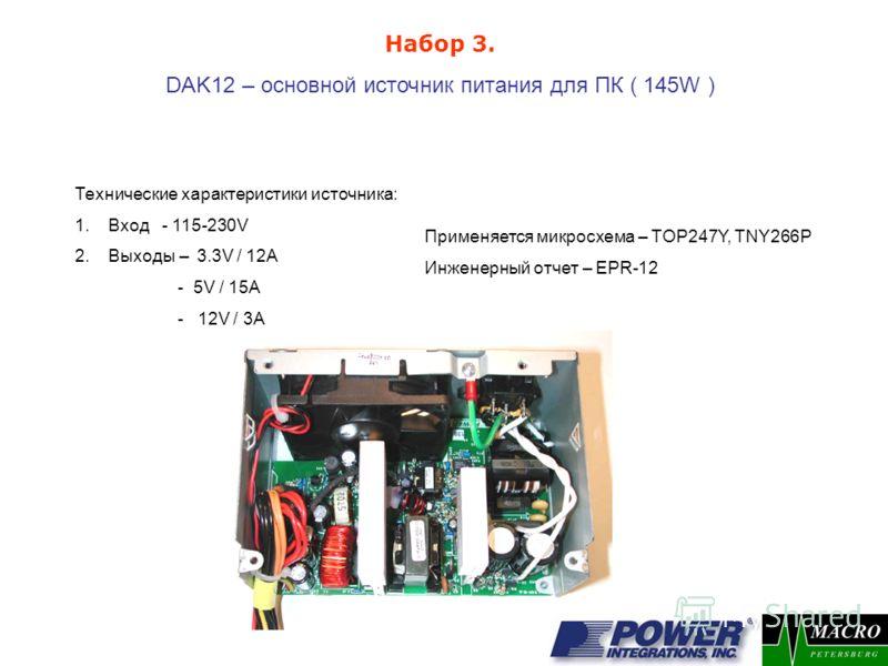 DAK12 – основной источник питания для ПК ( 145W ) Применяется микросхема – TOP247Y, TNY266P Инженерный отчет – EPR-12 Набор 3. Технические характеристики источника: 1.Вход - 115-230V 2.Выходы – 3.3V / 12A - 5V / 15A - 12V / 3A