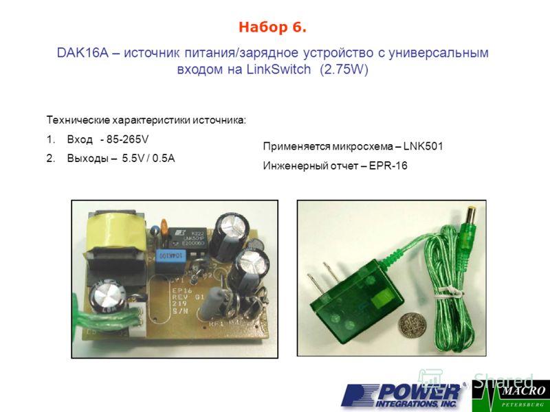 DAK16A – источник питания/зарядное устройство с универсальным входом на LinkSwitch (2.75W) Применяется микросхема – LNK501 Инженерный отчет – EPR-16 Набор 6. Технические характеристики источника: 1.Вход - 85-265V 2.Выходы – 5.5V / 0.5A