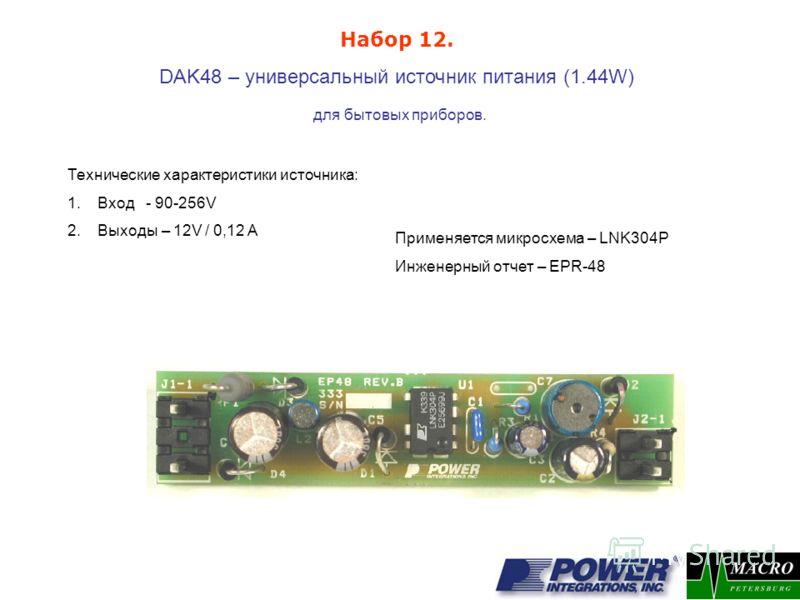 DAK48 – универсальный источник питания (1.44W) для бытовых приборов. Применяется микросхема – LNK304P Инженерный отчет – EPR-48 Набор 12. Технические характеристики источника: 1.Вход - 90-256V 2.Выходы – 12V / 0,12 A