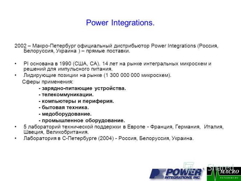 Power Integrations. 2002 – Макро-Петербург официальный дистрибьютор Power Integrations (Россия, Белоруссия, Украина ) – прямые поставки. PI основана в 1990 (США, СА). 14 лет на рынке интегральных микросхем и решений для импульсного питания. Лидирующи