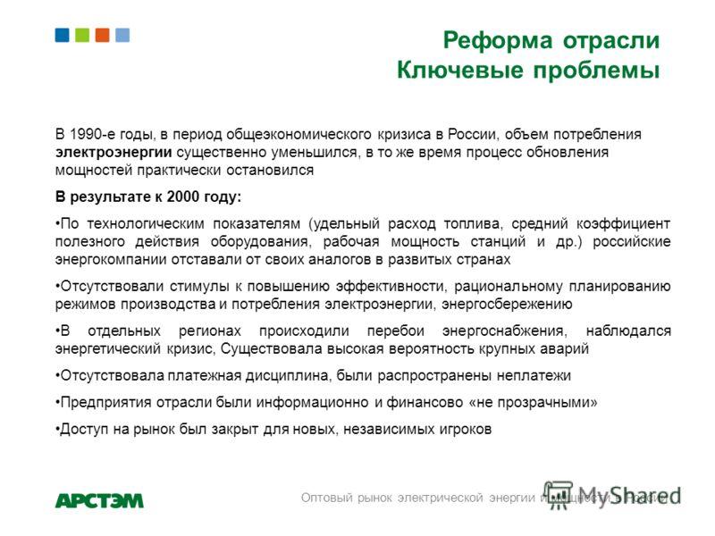 Реформа отрасли Ключевые проблемы В 1990-е годы, в период общеэкономического кризиса в России, объем потребления электроэнергии существенно уменьшился, в то же время процесс обновления мощностей практически остановился В результате к 2000 году: По те