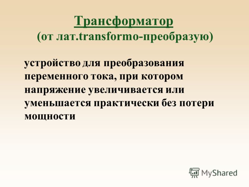 Трансформатор (от лат.transformo-преобразую) устройство для преобразования переменного тока, при котором напряжение увеличивается или уменьшается практически без потери мощности